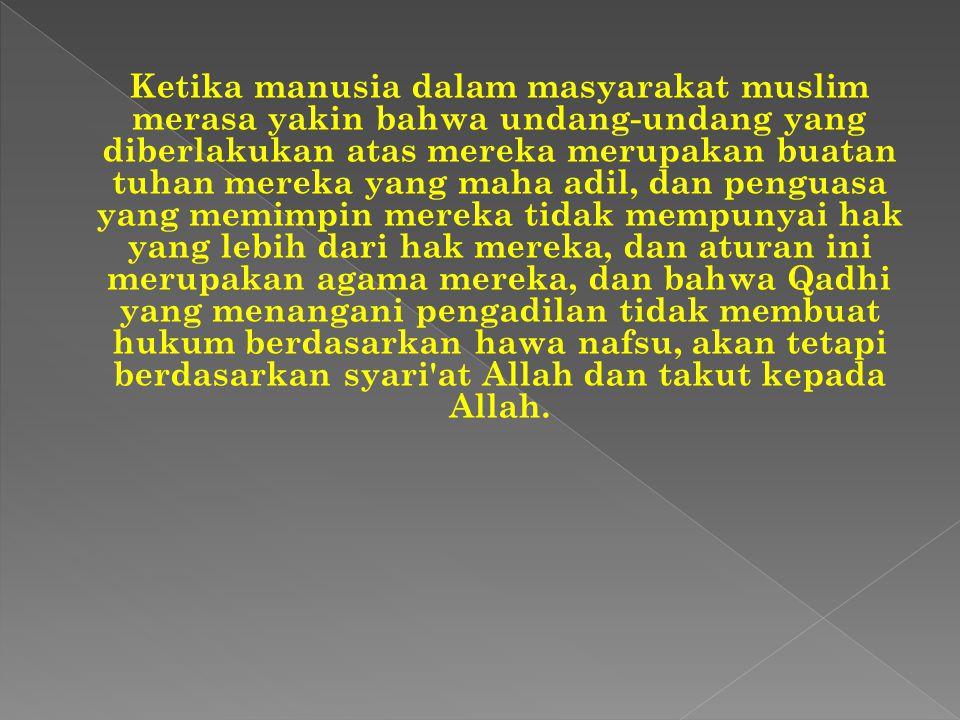 Ketika manusia dalam masyarakat muslim merasa yakin bahwa undang-undang yang diberlakukan atas mereka merupakan buatan tuhan mereka yang maha adil, da