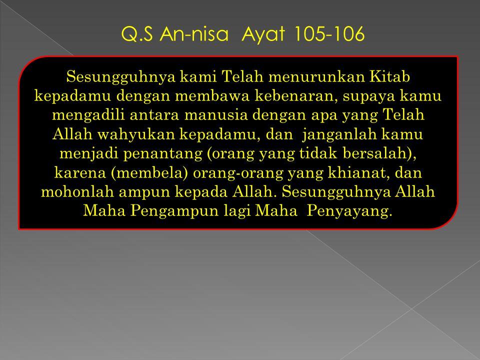 Q.S An-nisa Ayat 105-106 Sesungguhnya kami Telah menurunkan Kitab kepadamu dengan membawa kebenaran, supaya kamu mengadili antara manusia dengan apa y