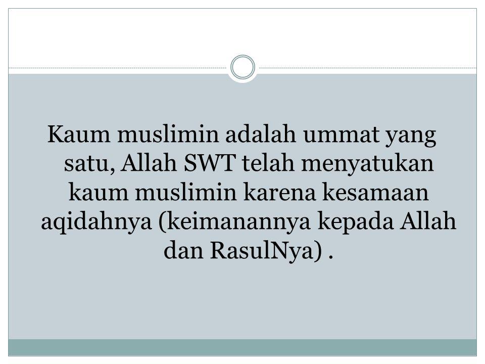 Kaum muslimin adalah ummat yang satu, Allah SWT telah menyatukan kaum muslimin karena kesamaan aqidahnya (keimanannya kepada Allah dan RasulNya).
