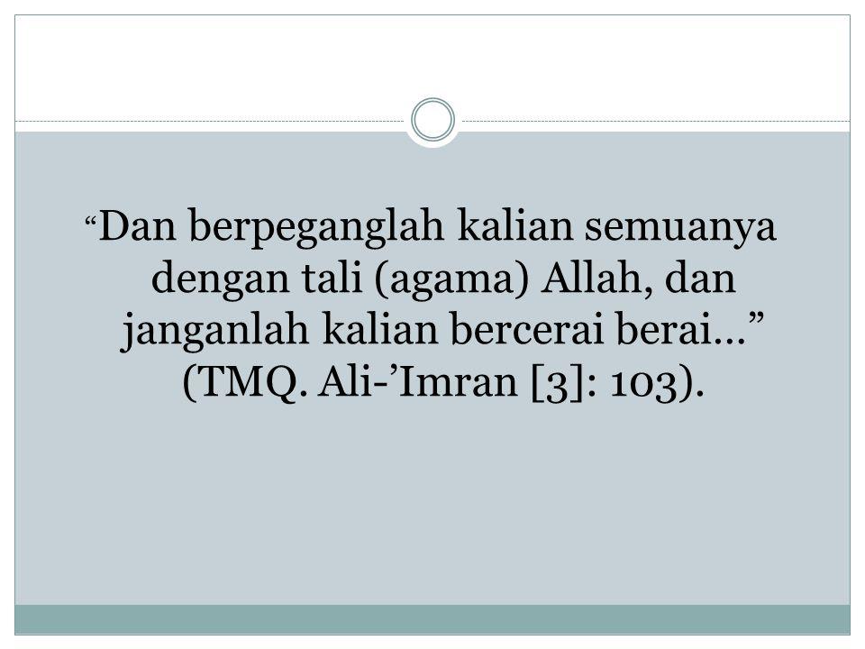 """"""" Dan berpeganglah kalian semuanya dengan tali (agama) Allah, dan janganlah kalian bercerai berai…"""" (TMQ. Ali-'Imran [3]: 103)."""