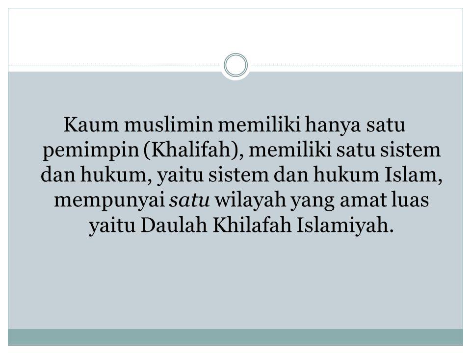 Kaum muslimin memiliki hanya satu pemimpin (Khalifah), memiliki satu sistem dan hukum, yaitu sistem dan hukum Islam, mempunyai satu wilayah yang amat