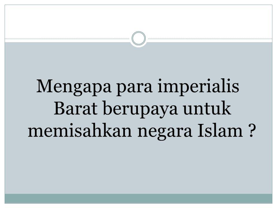 Mengapa para imperialis Barat berupaya untuk memisahkan negara Islam ?