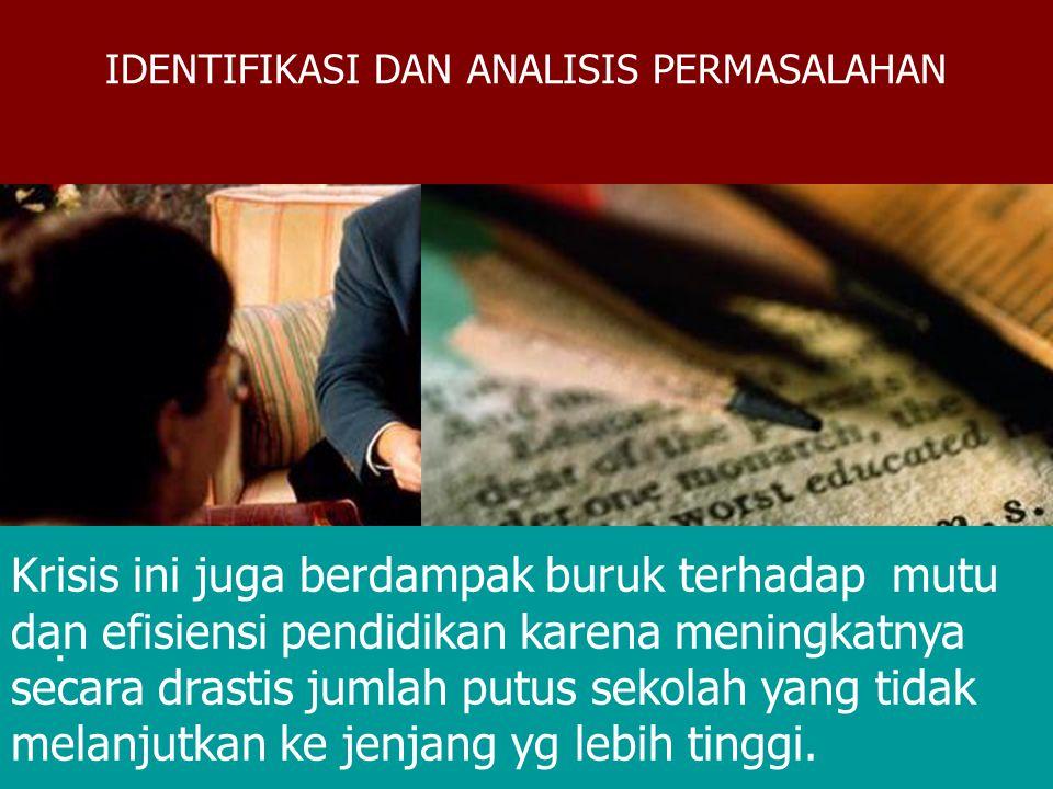 IDENTIFIKASI DAN ANALISIS MASALAH Pada kenyataannya, pendidikan bukanlah semata-mata merupakan sektor terpengaruh dari krisis ekonomi dan krisis-krisis lain dalam berbagai bidang kehidupan, melainkan akibat adaanya permasalahan dalam mutu, relevansi, keadilan serta efisiensi pendidikan bisa merupakan salah satu faktor penyebab yang paling mendasar terhadap terjadinya krisis dalam berbagai bidang kehidupan di Indonesia.