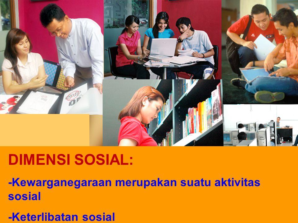 DIMENSI SOSIAL: -Kewarganegaraan merupakan suatu aktivitas sosial -Keterlibatan sosial