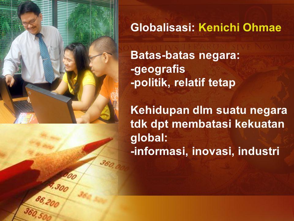 Globalisasi: Kenichi Ohmae Batas-batas negara: -geografis -politik, relatif tetap Kehidupan dlm suatu negara tdk dpt membatasi kekuatan global: -infor