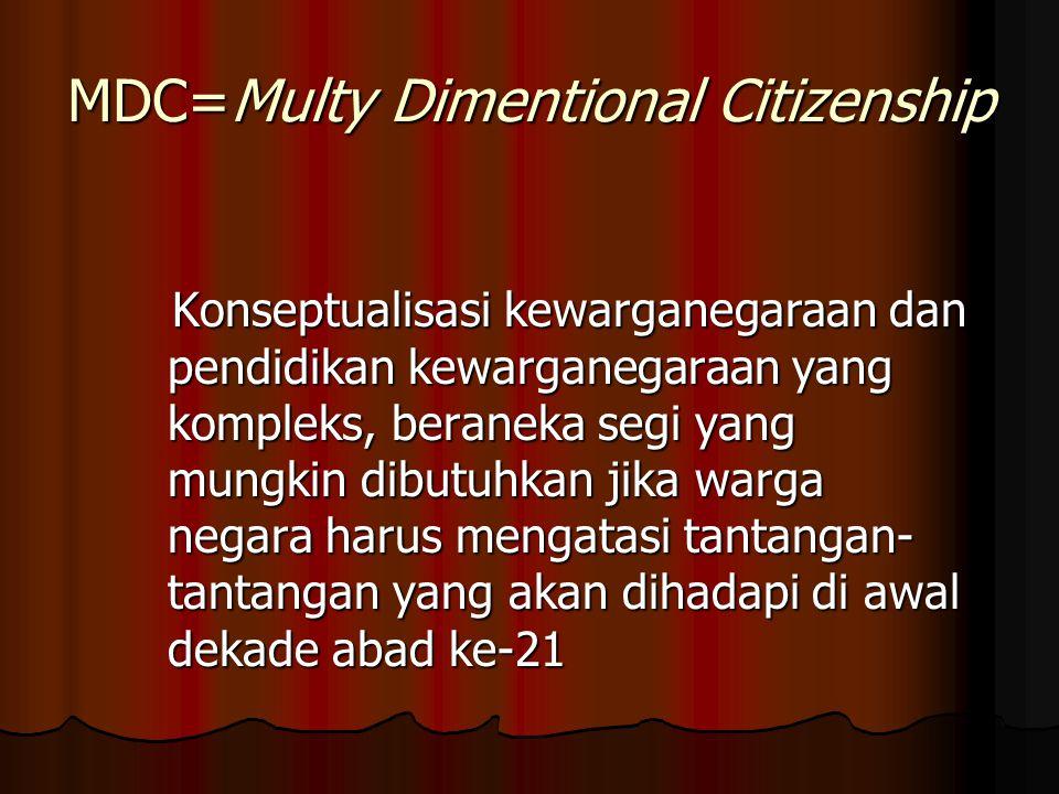 MDC=Multy Dimentional Citizenship Konseptualisasi kewarganegaraan dan pendidikan kewarganegaraan yang kompleks, beraneka segi yang mungkin dibutuhkan