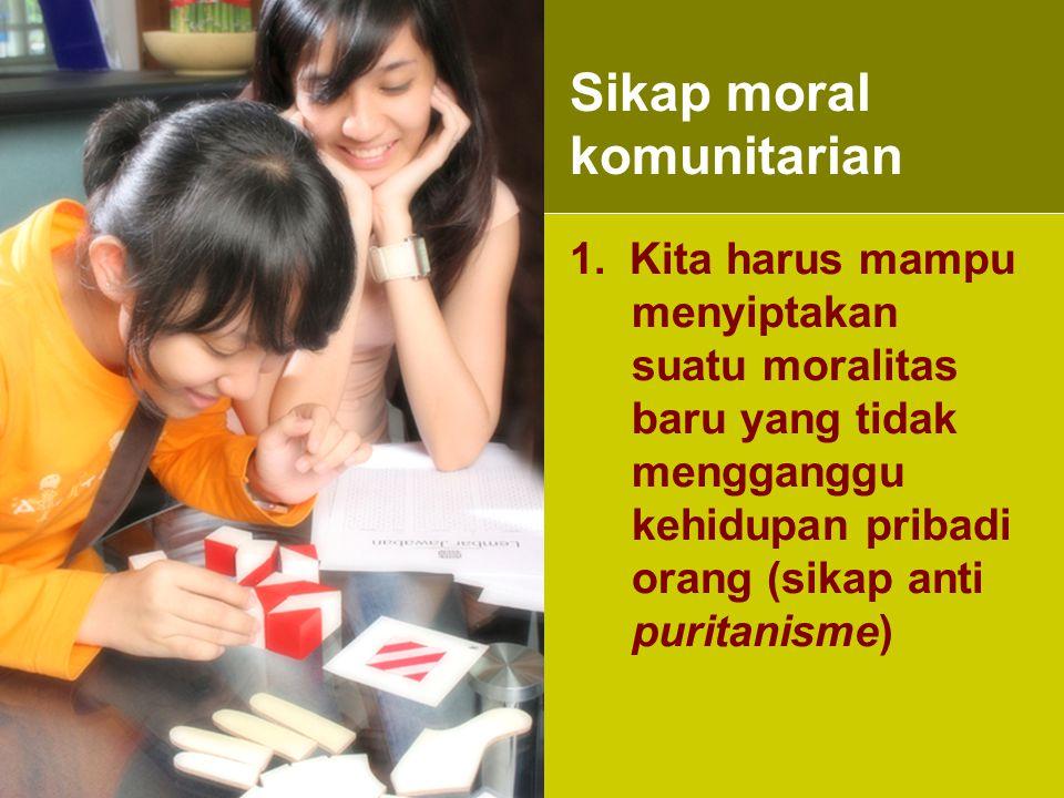 1.Kita harus mampu menyiptakan suatu moralitas baru yang tidak mengganggu kehidupan pribadi orang (sikap anti puritanisme) Sikap moral komunitarian