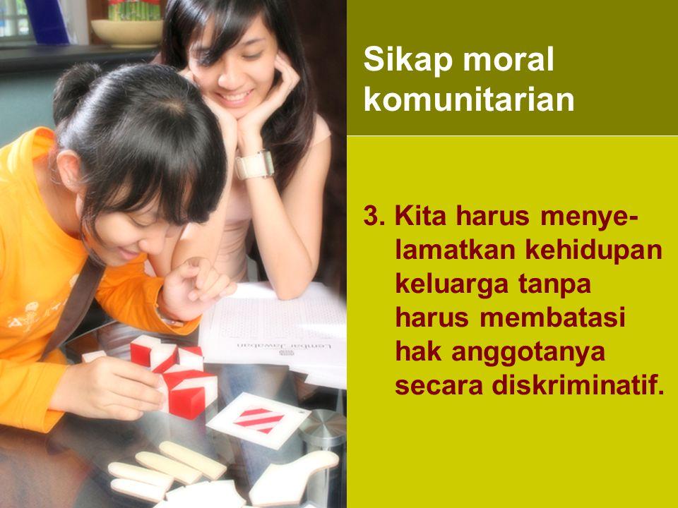 3. Kita harus menye- lamatkan kehidupan keluarga tanpa harus membatasi hak anggotanya secara diskriminatif. Sikap moral komunitarian