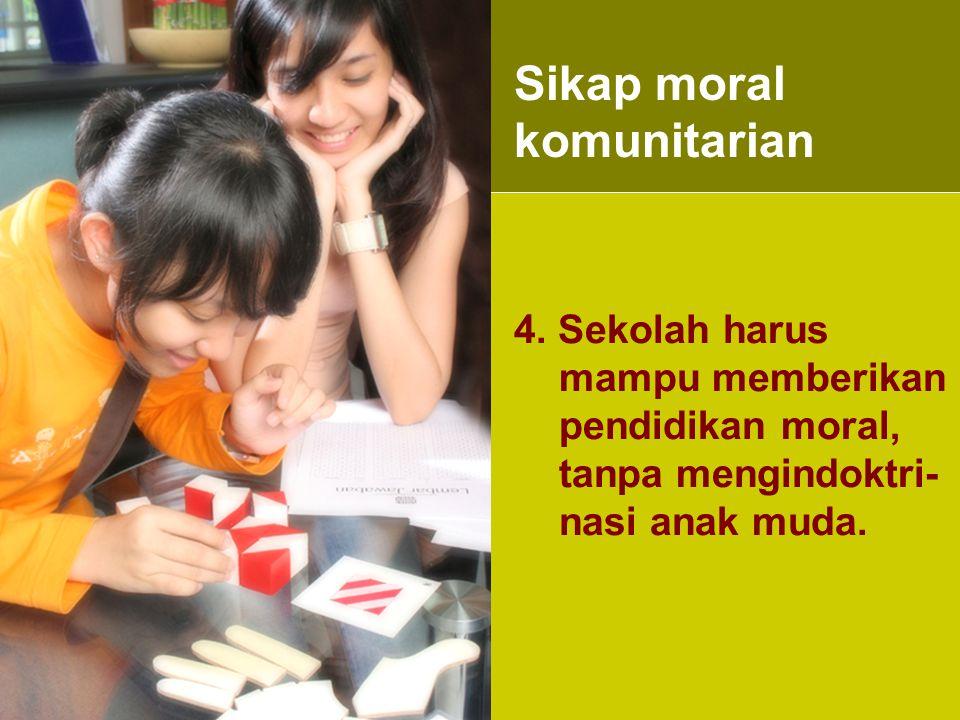 4. Sekolah harus mampu memberikan pendidikan moral, tanpa mengindoktri- nasi anak muda. Sikap moral komunitarian