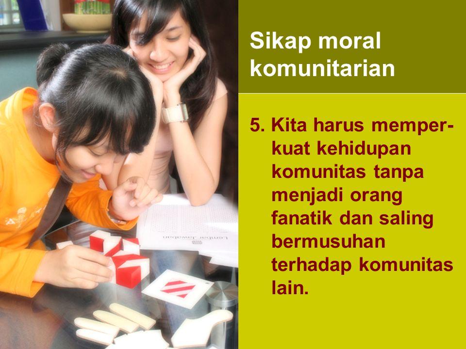 5. Kita harus memper- kuat kehidupan komunitas tanpa menjadi orang fanatik dan saling bermusuhan terhadap komunitas lain. Sikap moral komunitarian