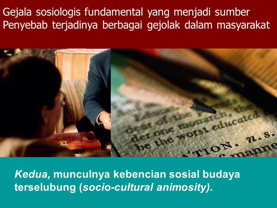 Gejala sosiologis fundamental yang menjadi sumber Penyebab terjadinya berbagai gejolak dalam masyarakat Kedua, munculnya kebencian sosial budaya terse