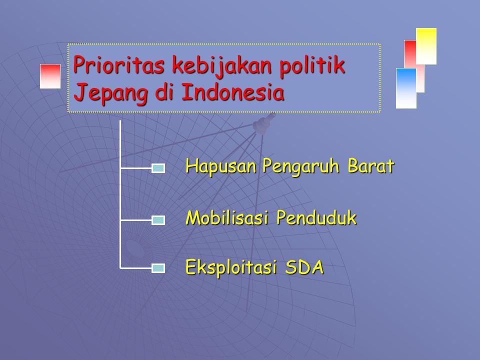 Prioritas kebijakan politik Jepang di Indonesia Mobilisasi Penduduk Eksploitasi SDA Hapusan Pengaruh Barat
