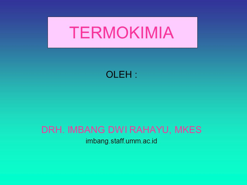 TERMOKIMIA OLEH : DRH. IMBANG DWI RAHAYU, MKES imbang.staff.umm.ac.id