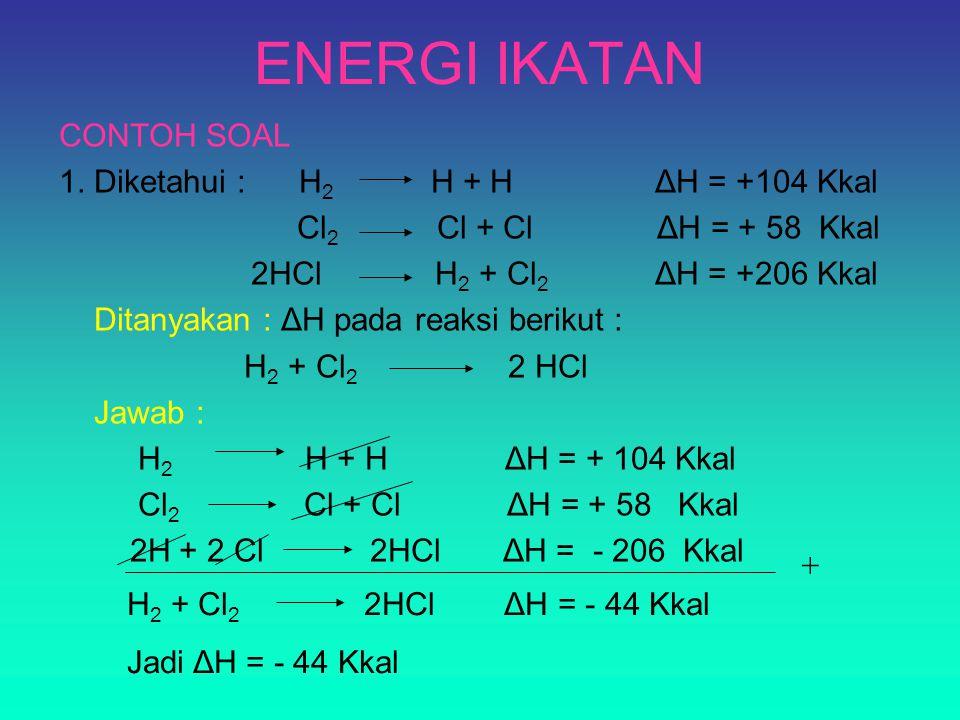 CONTOH SOAL 1. Diketahui : H 2 H + H ΔH = +104 Kkal Cl 2 Cl + Cl ΔH = + 58 Kkal 2HCl H 2 + Cl 2 ΔH = +206 Kkal Ditanyakan : ΔH pada reaksi berikut : H