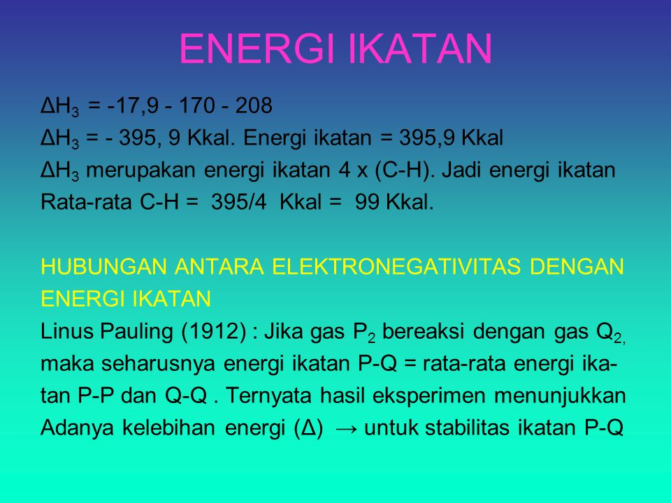 ENERGI IKATAN ΔH 3 = -17,9 - 170 - 208 ΔH 3 = - 395, 9 Kkal. Energi ikatan = 395,9 Kkal ΔH 3 merupakan energi ikatan 4 x (C-H). Jadi energi ikatan Rat