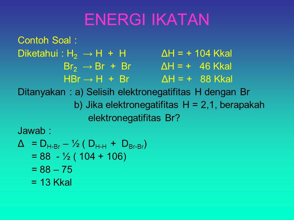 ENERGI IKATAN Contoh Soal : Diketahui : H 2 → H + H ΔH = + 104 Kkal Br 2 → Br + Br ΔH = + 46 Kkal HBr → H + Br ΔH = + 88 Kkal Ditanyakan : a) Selisih elektronegatifitas H dengan Br b) Jika elektronegatifitas H = 2,1, berapakah elektronegatifitas Br.