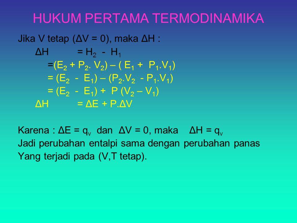HUKUM PERTAMA TERMODINAMIKA Jika V tetap (ΔV = 0), maka ΔH : ΔH = H 2 - H 1 =(E 2 + P 2. V 2 ) – ( E 1 + P 1.V 1 ) = (E 2 - E 1 ) – (P 2.V 2 - P 1.V 1
