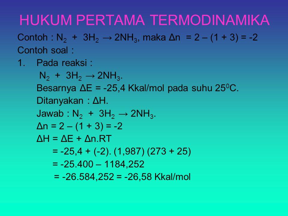 HUKUM PERTAMA TERMODINAMIKA Contoh : N 2 + 3H 2 → 2NH 3, maka Δn = 2 – (1 + 3) = -2 Contoh soal : 1.Pada reaksi : N 2 + 3H 2 → 2NH 3. Besarnya ΔE = -2
