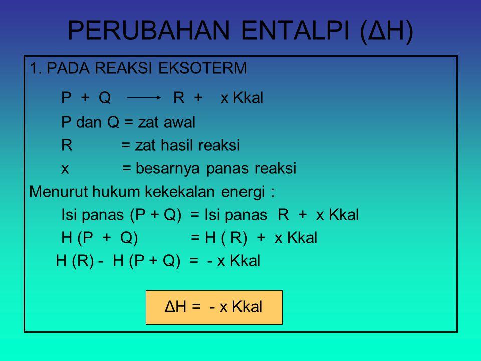 PERUBAHAN ENTALPI (ΔH) 1. PADA REAKSI EKSOTERM P + Q R + x Kkal P dan Q = zat awal R = zat hasil reaksi x = besarnya panas reaksi Menurut hukum kekeka