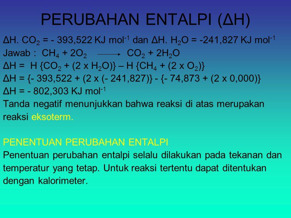 PERUBAHAN ENTALPI (ΔH) ΔH. CO 2 = - 393,522 KJ mol -1 dan ΔH. H 2 O = -241,827 KJ mol -1 Jawab : CH 4 + 2O 2 CO 2 + 2H 2 O ΔH = H {CO 2 + (2 x H 2 O)}