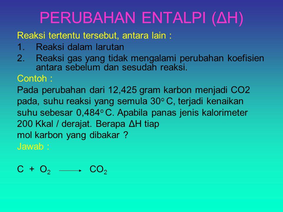 PERUBAHAN ENTALPI (ΔH) Reaksi tertentu tersebut, antara lain : 1.Reaksi dalam larutan 2.Reaksi gas yang tidak mengalami perubahan koefisien antara sebelum dan sesudah reaksi.