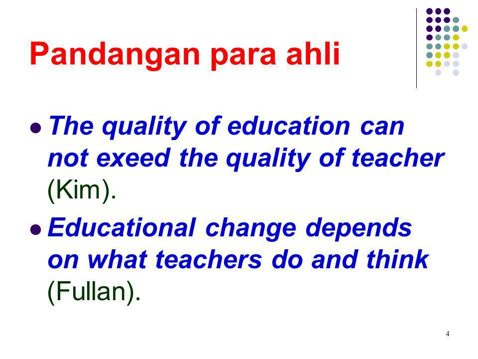Pandangan para ahli The quality of education can not exeed the quality of teacher (Kim).