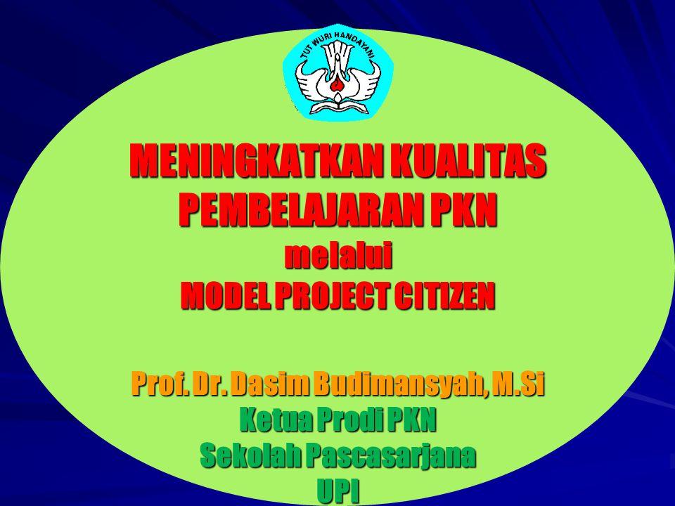 MENINGKATKAN KUALITAS PEMBELAJARAN PKN melalui MODEL PROJECT CITIZEN Prof. Dr. Dasim Budimansyah, M.Si Ketua Prodi PKN Sekolah Pascasarjana UPI