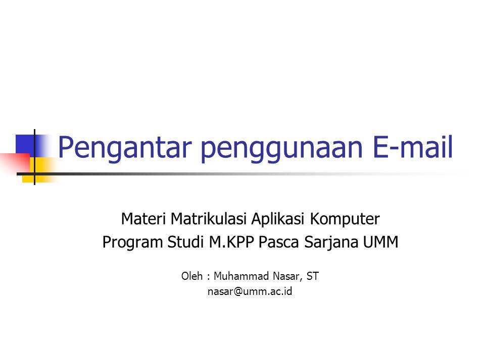 Pengantar penggunaan E-mail Materi Matrikulasi Aplikasi Komputer Program Studi M.KPP Pasca Sarjana UMM Oleh : Muhammad Nasar, ST nasar@umm.ac.id