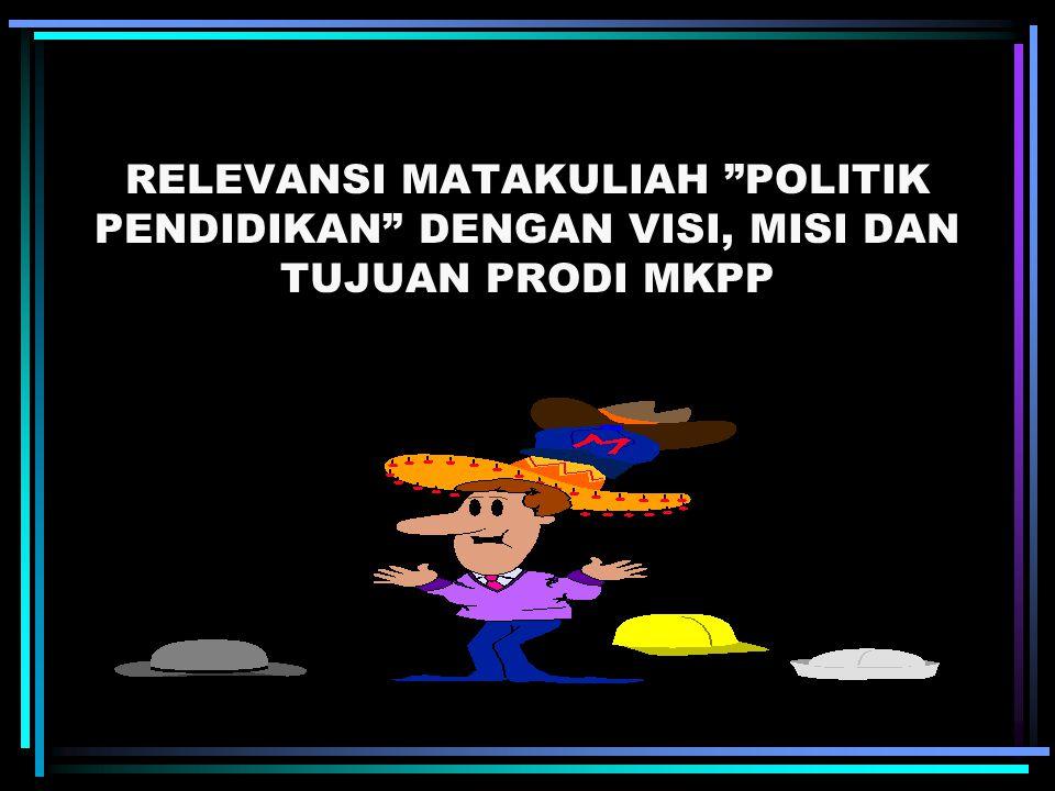 RELEVANSI MATAKULIAH POLITIK PENDIDIKAN DENGAN VISI, MISI DAN TUJUAN PRODI MKPP