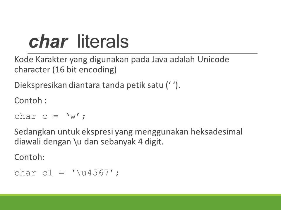 char literals Kode Karakter yang digunakan pada Java adalah Unicode character (16 bit encoding) Diekspresikan diantara tanda petik satu (' '). Contoh