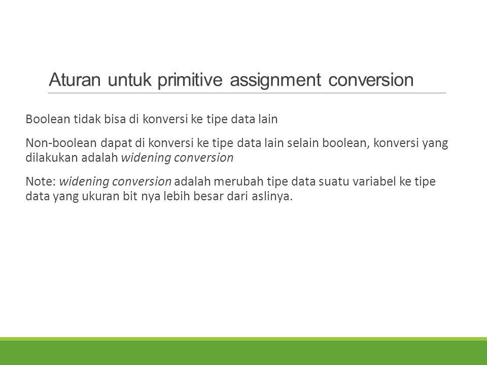 Aturan untuk primitive assignment conversion Boolean tidak bisa di konversi ke tipe data lain Non-boolean dapat di konversi ke tipe data lain selain b
