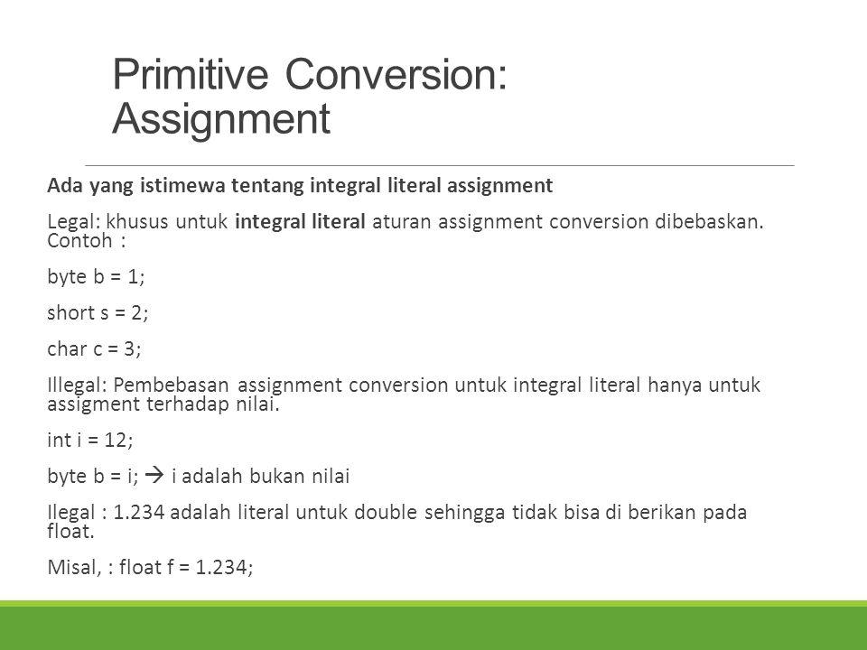 Primitive Conversion: Assignment Ada yang istimewa tentang integral literal assignment Legal: khusus untuk integral literal aturan assignment conversi