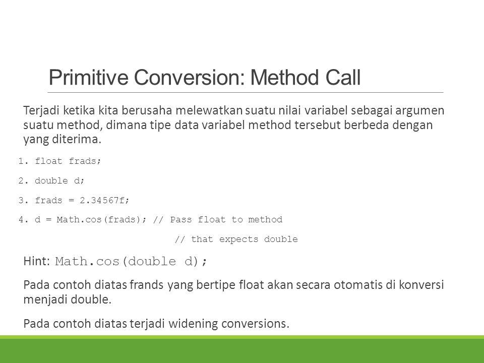 Primitive Conversion: Method Call Terjadi ketika kita berusaha melewatkan suatu nilai variabel sebagai argumen suatu method, dimana tipe data variabel