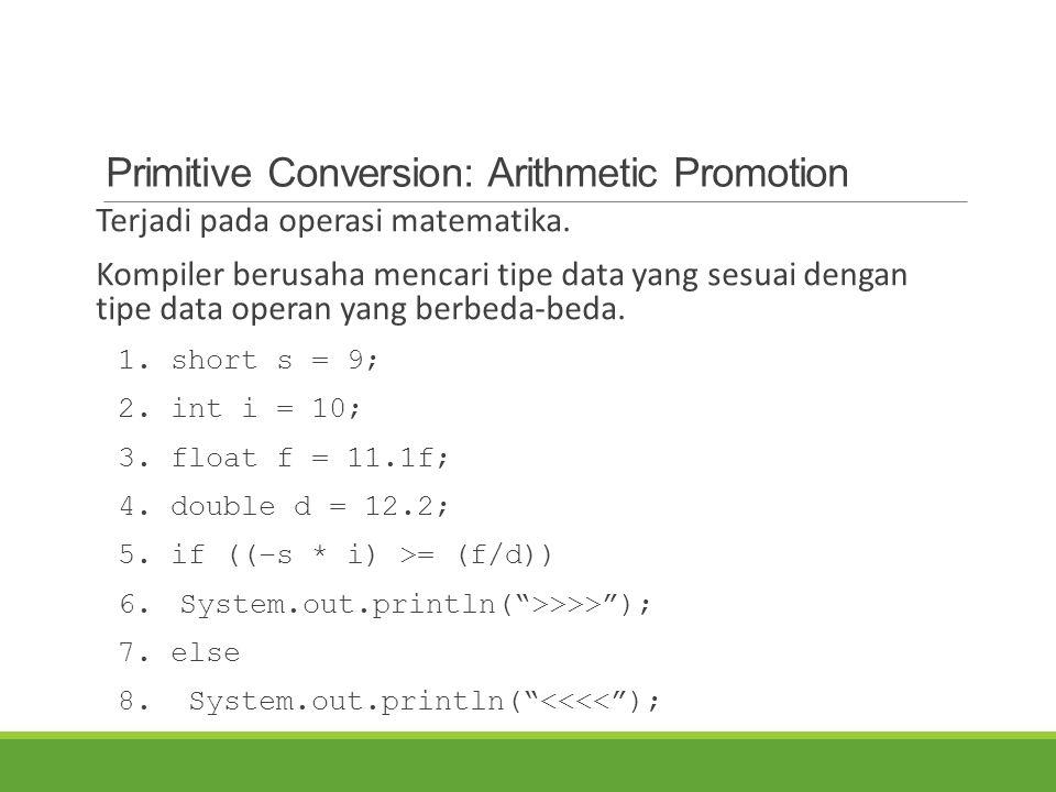 Primitive Conversion: Arithmetic Promotion Terjadi pada operasi matematika. Kompiler berusaha mencari tipe data yang sesuai dengan tipe data operan ya