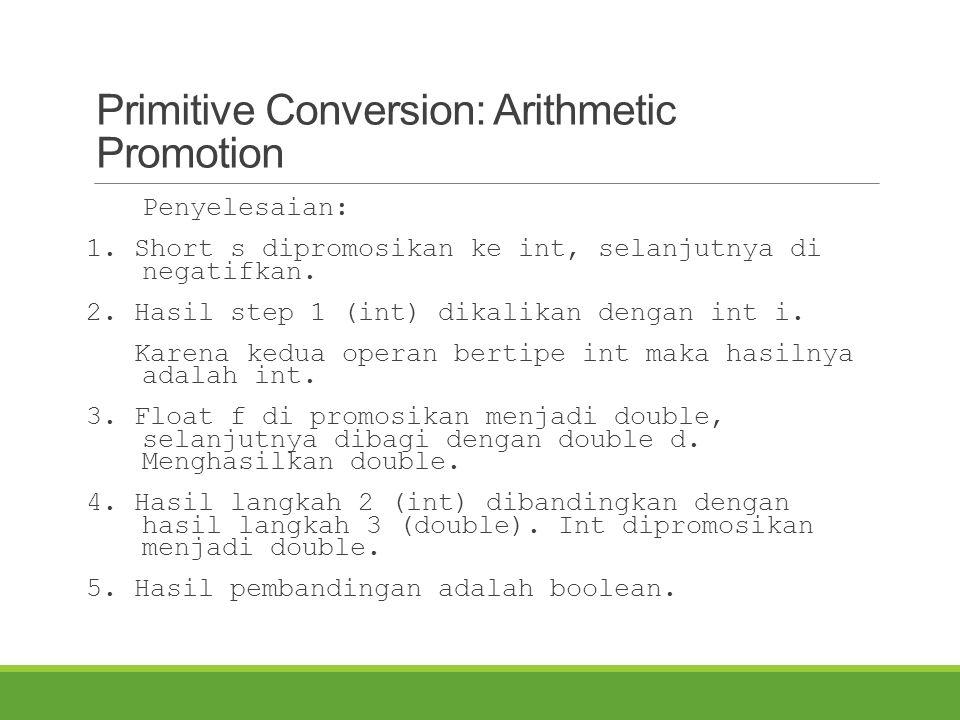 Primitive Conversion: Arithmetic Promotion Penyelesaian: 1. Short s dipromosikan ke int, selanjutnya di negatifkan. 2. Hasil step 1 (int) dikalikan de