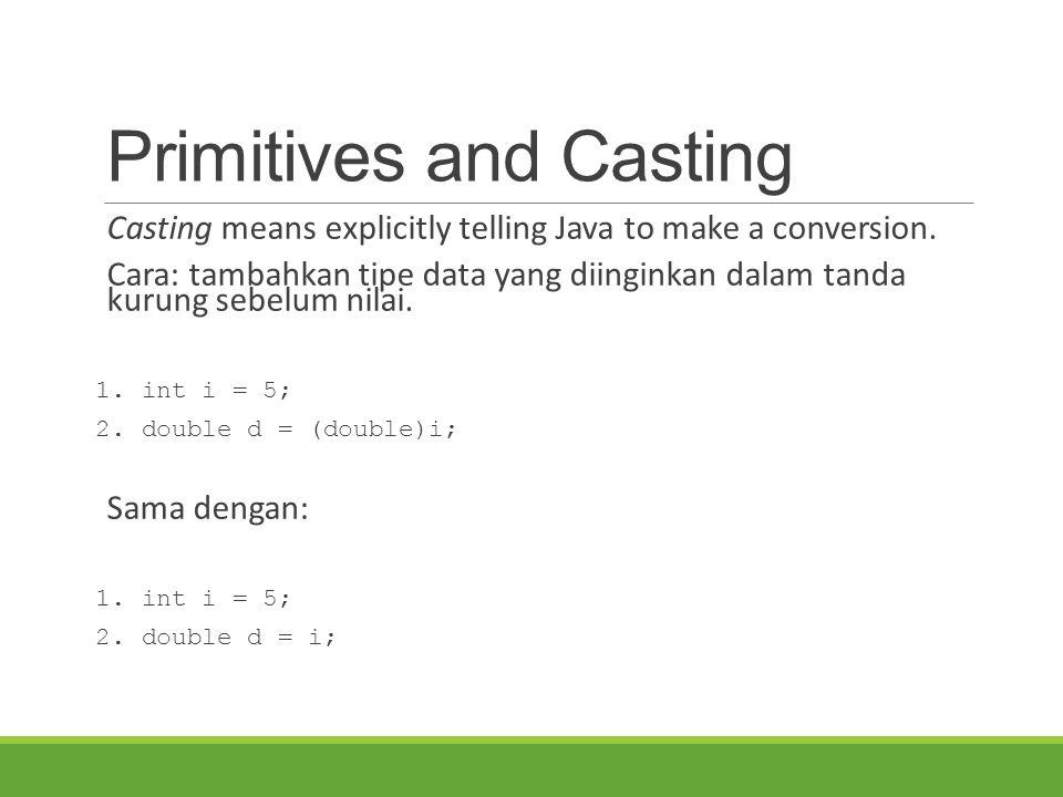Primitives and Casting Casting means explicitly telling Java to make a conversion. Cara: tambahkan tipe data yang diinginkan dalam tanda kurung sebelu