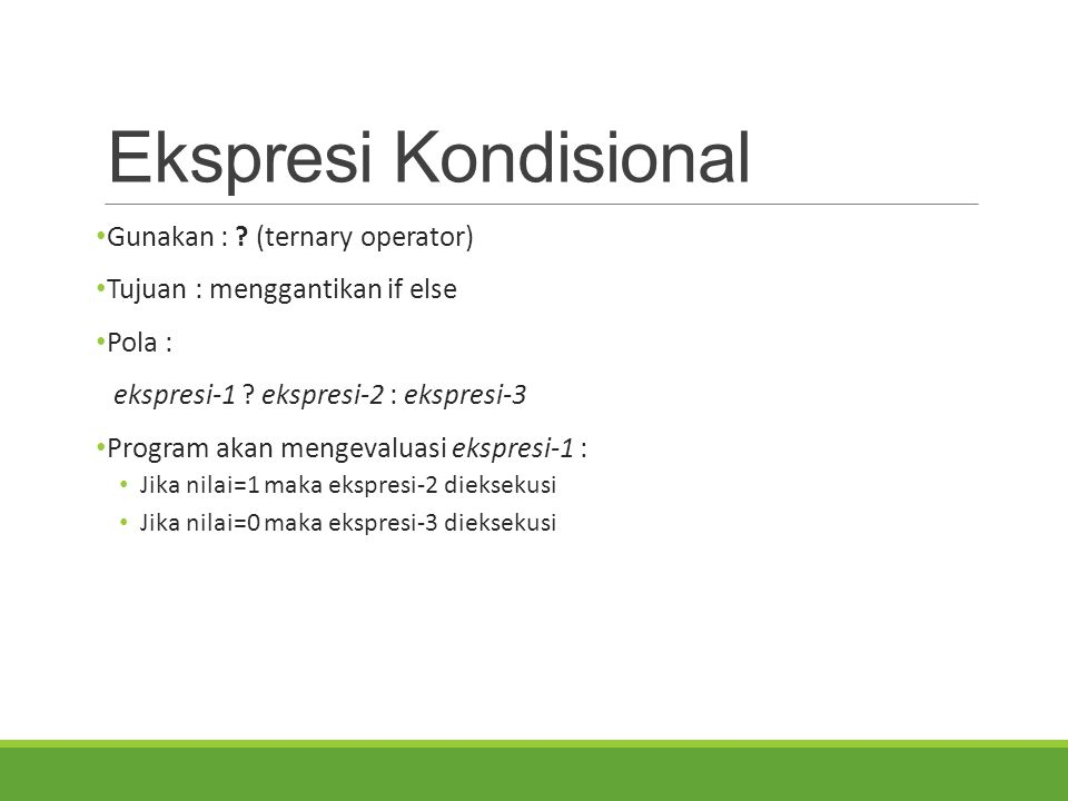 Ekspresi Kondisional Gunakan : ? (ternary operator) Tujuan : menggantikan if else Pola : ekspresi-1 ? ekspresi-2 : ekspresi-3 Program akan mengevaluas
