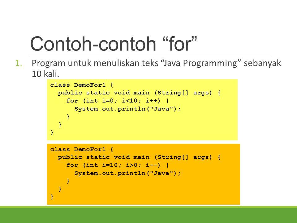 """Contoh-contoh """"for"""" 1.Program untuk menuliskan teks """"Java Programming"""" sebanyak 10 kali. class DemoFor1 { public static void main (String[] args) { fo"""