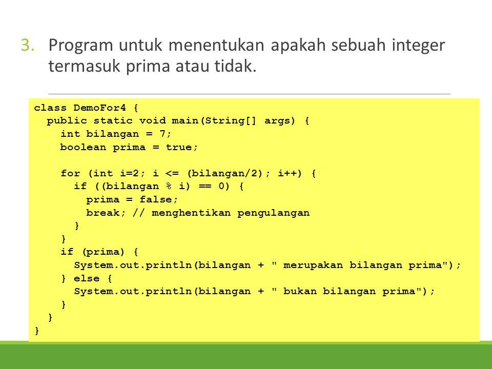 3.Program untuk menentukan apakah sebuah integer termasuk prima atau tidak. class DemoFor4 { public static void main(String[] args) { int bilangan = 7
