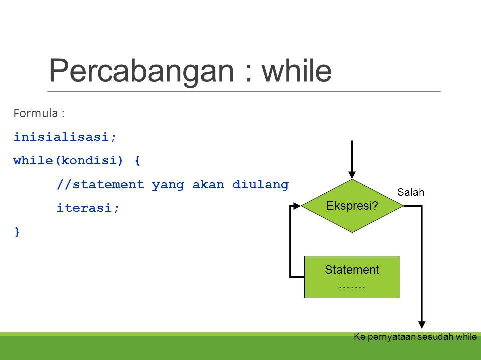 Percabangan : while Formula : inisialisasi; while(kondisi) { //statement yang akan diulang iterasi; } Ekspresi? Statement ……. Salah Ke pernyataan sesu