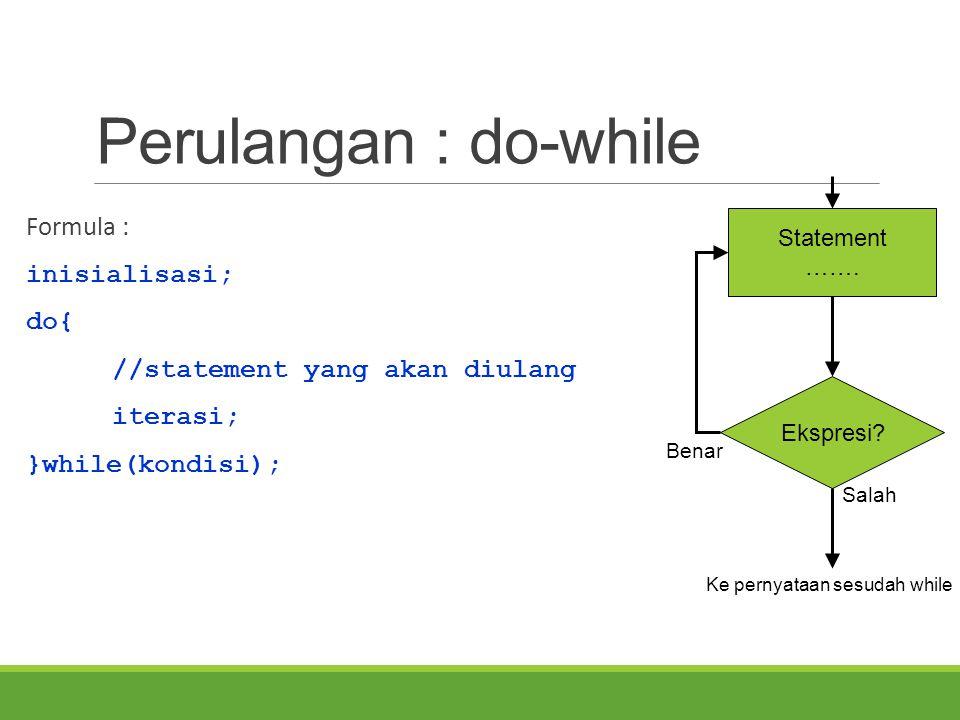 Perulangan : do-while Formula : inisialisasi; do{ //statement yang akan diulang iterasi; }while(kondisi); Ekspresi? Statement ……. Salah Ke pernyataan