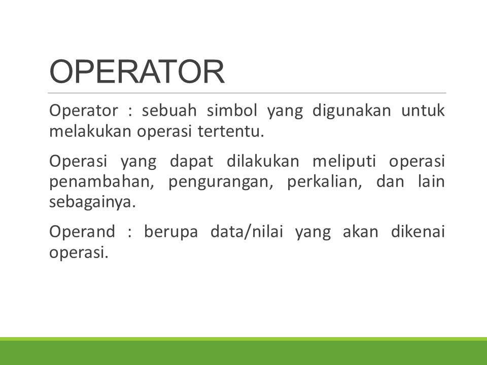OPERATOR Operator : sebuah simbol yang digunakan untuk melakukan operasi tertentu. Operasi yang dapat dilakukan meliputi operasi penambahan, pengurang