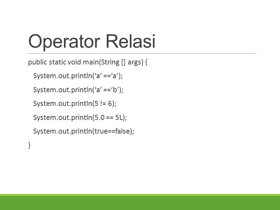 Operator Relasi public static void main(String [] args) { System.out.println('a' =='a'); System.out.println('a' =='b'); System.out.println(5 != 6); System.out.println(5.0 == 5L); System.out.println(true==false); }