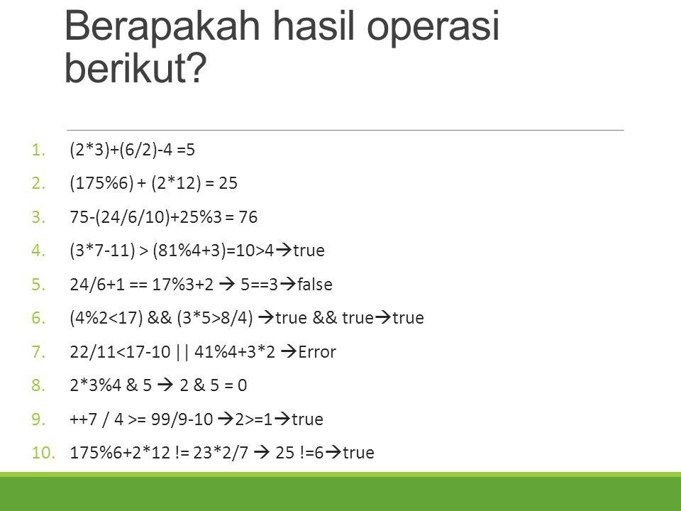 Berapakah hasil operasi berikut? 1.(2*3)+(6/2)-4 =5 2.(175%6) + (2*12) = 25 3.75-(24/6/10)+25%3 = 76 4.(3*7-11) > (81%4+3)=10>4  true 5.24/6+1 == 17%