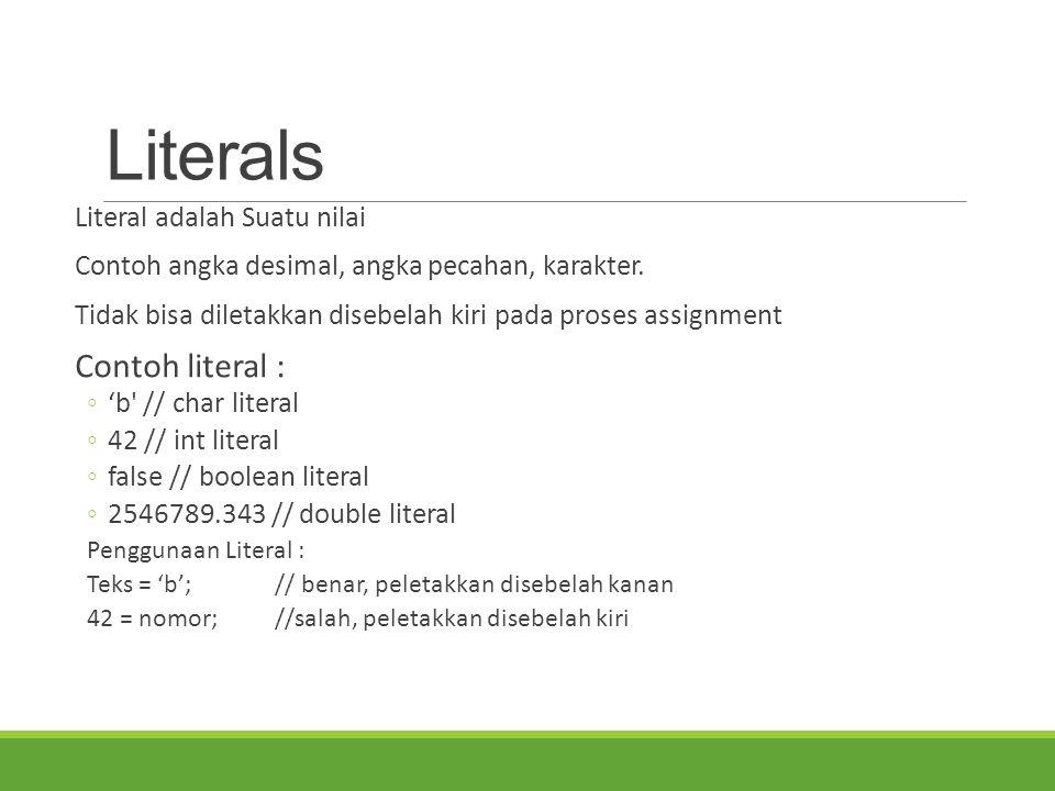 Literals Literal adalah Suatu nilai Contoh angka desimal, angka pecahan, karakter. Tidak bisa diletakkan disebelah kiri pada proses assignment Contoh