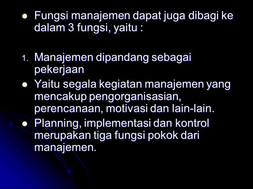 Fungsi manajemen dapat juga dibagi ke dalam 3 fungsi, yaitu : Fungsi manajemen dapat juga dibagi ke dalam 3 fungsi, yaitu : 1. Manajemen dipandang seb