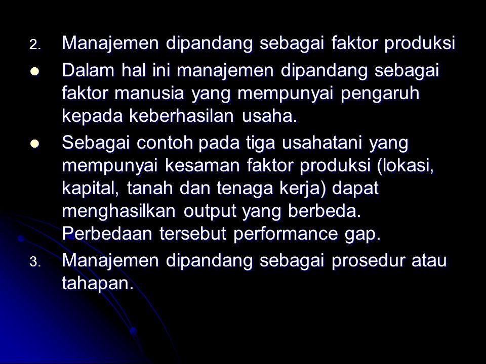 2. Manajemen dipandang sebagai faktor produksi Dalam hal ini manajemen dipandang sebagai faktor manusia yang mempunyai pengaruh kepada keberhasilan us