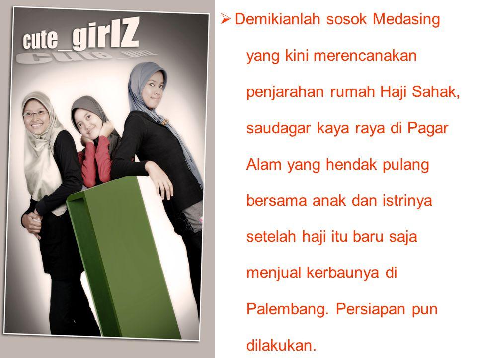  Demikianlah sosok Medasing yang kini merencanakan penjarahan rumah Haji Sahak, saudagar kaya raya di Pagar Alam yang hendak pulang bersama anak dan istrinya setelah haji itu baru saja menjual kerbaunya di Palembang.