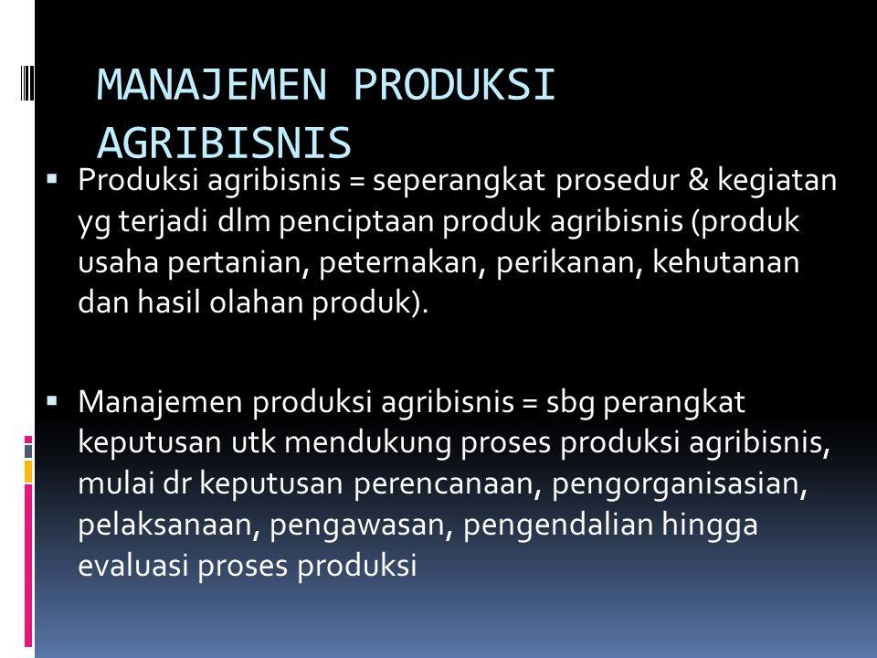 MANAJEMEN PRODUKSI AGRIBISNIS  Produksi agribisnis = seperangkat prosedur & kegiatan yg terjadi dlm penciptaan produk agribisnis (produk usaha pertan
