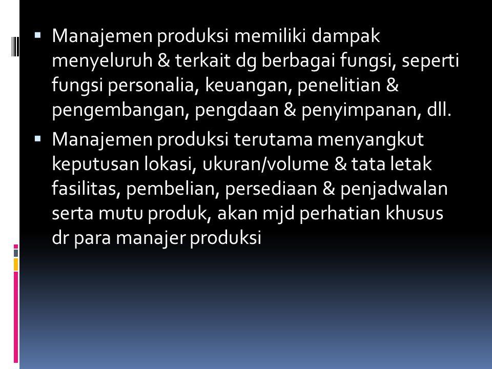  Manajemen produksi memiliki dampak menyeluruh & terkait dg berbagai fungsi, seperti fungsi personalia, keuangan, penelitian & pengembangan, pengdaan